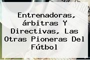 Entrenadoras, árbitras Y Directivas, Las Otras Pioneras Del Fútbol