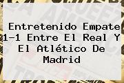 Entretenido Empate 1-1 Entre El <b>Real</b> Y El Atlético De <b>Madrid</b>