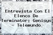 Entrevista Con El Elenco De <b>Terminator</b>: <b>Genisys</b> - Telemundo