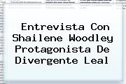 Entrevista Con Shailene Woodley Protagonista De <b>Divergente</b> Leal