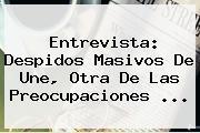 Entrevista: Despidos Masivos De <b>Une</b>, Otra De Las Preocupaciones ...