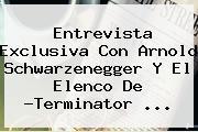 Entrevista Exclusiva Con Arnold Schwarzenegger Y El Elenco De ?<b>Terminator</b> <b>...</b>