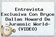 Entrevista Exclusiva Con <b>Bryce Dallas Howard</b> De ?Jurassic World? (VIDEO)