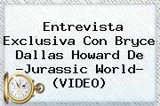 Entrevista Exclusiva Con <b>Bryce Dallas Howard</b> De ?Jurassic World? (VIDEO)