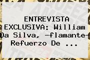 ENTREVISTA EXCLUSIVA: <b>William Da Silva</b>, ?flamante? Refuerzo De <b>...</b>