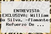 ENTREVISTA EXCLUSIVA: <b>William Da Silva</b>, ?flamante? Refuerzo De <b>...</b>
