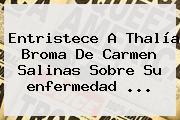 Entristece A Thalía Broma De Carmen Salinas Sobre Su <b>enfermedad</b> <b>...</b>