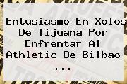 Entusiasmo En Xolos De Tijuana Por Enfrentar Al Athletic De <b>Bilbao</b> <b>...</b>