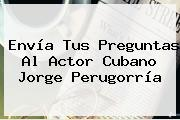 <b>Envía</b> Tus Preguntas Al Actor Cubano Jorge Perugorría