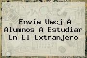 Envía <b>Uacj</b> A Alumnos A Estudiar En El Extranjero
