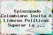 Episcopado Colombiano Invita A Líderes Políticos Superar La ...