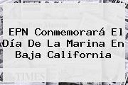 EPN Conmemorará El <b>Día De La Marina</b> En Baja California