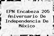 EPN Encabeza 205 Aniversario De <b>Independencia De México</b>