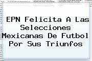 <i>EPN Felicita A Las Selecciones Mexicanas De Futbol Por Sus Triunfos</i>