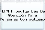 EPN Promulga Ley De Atención Para Personas Con <b>autismo</b>