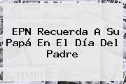 EPN Recuerda A Su Papá En El <b>Día Del Padre</b>