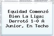 Equidad Comenzó Bien La Liga: Derrotó 1-0 A <b>Junior</b>, En Techo