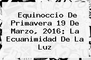 Equinoccio De Primavera <b>19 De Marzo</b>, 2016: La Ecuanimidad De La Luz
