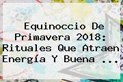 <b>Equinoccio De Primavera</b> 2018: Rituales Que Atraen Energía Y Buena ...