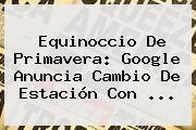<b>Equinoccio De Primavera</b>: Google Anuncia Cambio De Estación Con ...