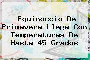 <b>Equinoccio De Primavera</b> Llega Con Temperaturas De Hasta 45 Grados
