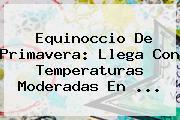 <b>Equinoccio De Primavera</b>: Llega Con Temperaturas Moderadas En ...