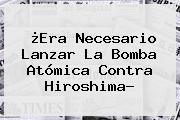 ¿Era Necesario Lanzar La Bomba Atómica Contra <b>Hiroshima</b>?