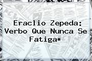 <b>Eraclio Zepeda</b>: Verbo Que Nunca Se Fatiga*