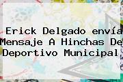 Erick Delgado <b>envía</b> Mensaje A Hinchas De Deportivo Municipal