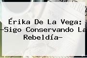 <b>Érika De La Vega</b>: ?Sigo Conservando La Rebeldía?