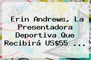 <b>Erin Andrews</b>, La Presentadora Deportiva Que Recibirá US$55 <b>...</b>