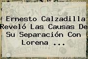 Ernesto Calzadilla Reveló Las Causas De Su Separación Con <b>Lorena</b> ...