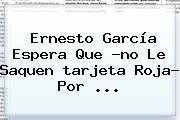 Ernesto García Espera Que ?no Le Saquen <b>tarjeta Roja</b>? Por <b>...</b>
