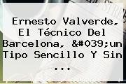 <b>Ernesto Valverde</b>, El Técnico Del Barcelona, 'un Tipo Sencillo Y Sin ...