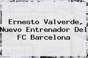 <b>Ernesto Valverde</b>, Nuevo Entrenador Del FC Barcelona