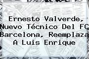 <b>Ernesto Valverde</b>, Nuevo Técnico Del FC Barcelona, Reemplaza A Luis Enrique