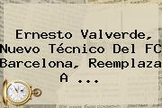 <b>Ernesto Valverde</b>, Nuevo Técnico Del FC Barcelona, Reemplaza A ...
