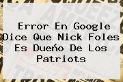 Error En Google Dice Que Nick Foles Es Dueño De Los <b>Patriots</b>