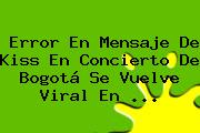 Error En Mensaje De <b>Kiss</b> En Concierto De Bogotá Se Vuelve Viral En <b>...</b>