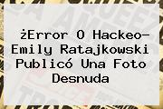 ¿Error O Hackeo? <b>Emily Ratajkowski</b> Publicó Una Foto Desnuda