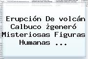 Erupción De <b>volcán Calbuco</b> ¿generó Misteriosas Figuras Humanas <b>...</b>