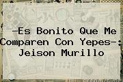 ?Es Bonito Que Me Comparen Con Yepes?: <b>Jeison Murillo</b>