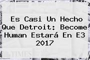 Es Casi Un Hecho Que Detroit: Become Human Estará En <b>E3</b> 2017
