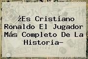 ¿Es <b>Cristiano Ronaldo</b> El Jugador Más Completo De La Historia?