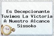 Es Decepcionante Tuvimos La Victoria A Nuestro Alcance <b>Sissoko</b>