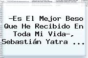 ?Es El Mejor Beso Que He Recibido En Toda Mi Vida?, Sebastián Yatra ...