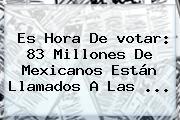 Es Hora De <b>votar</b>: 83 Millones De Mexicanos Están Llamados A Las <b>...</b>
