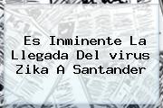Es Inminente La Llegada Del <b>virus Zika</b> A Santander