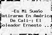 ?Es Mi Sueño Retirarme En América De Cali?: El Goleador <b>Ernesto</b> ...