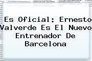 Es Oficial: <b>Ernesto Valverde</b> Es El Nuevo Entrenador De Barcelona